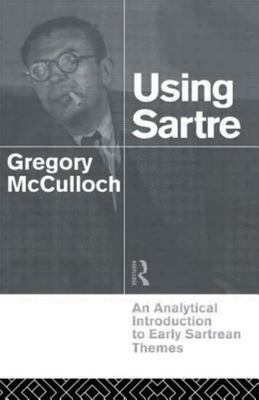 Using Sartre - An Analytical Introduction to Early Sartrean Themes