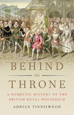 Behind the Throne - A Domestic History of the British Royal Household