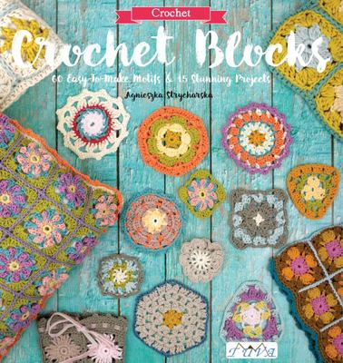 Crochet Blocks 60 Easy-to-Make Motifs & 15 Stunning Projects