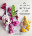 The Modern Natural Dyer - A Comprehensive Guide to Dyeing Silk, Wool, Linen, and Cotton at Home