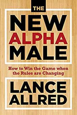 The New Alpha Male - How to Win the Game When the Rules Are Changing