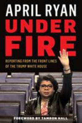 Under Fire - Reporting from the Front Lines of the Trump White House