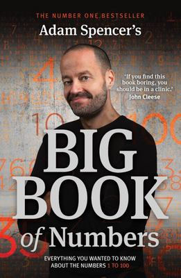 Adam Spencer's Big Book of Numbers Everything You Wanted to Know About Numbers 1 to 100