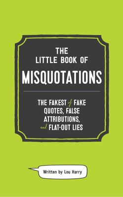 The Little Book of Misquotations: The Fakest of Fake Quotes, False Attributions, and Flat-Out Lies