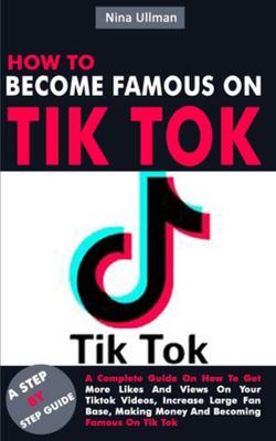 How to Become Famous on Tik Tok - A Complete Guide on How to Get More Likes and Views on Your Tiktok Videos, Increase Large Fan Base, Making Money and Becoming Famous on Tik Tok