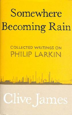 Somewhere Becoming Rain: Collected Writings on Philip Larkin