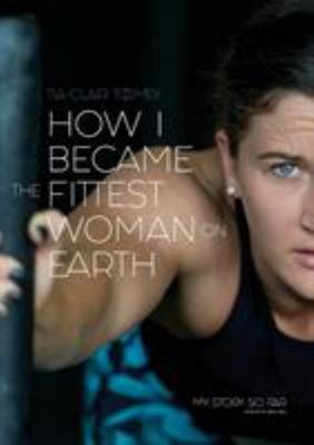 How I Became the Fittest Woman on Earth - My Story So Far  (pb)