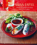 Asian Tapas : Over 60 Recipes for Tempting Asian Small Plates and Bites