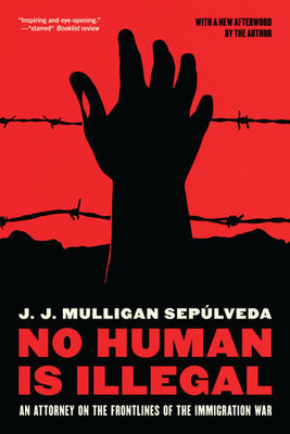 No Human Is Illegal - An Attorney on the Front Lines of the Immigration War