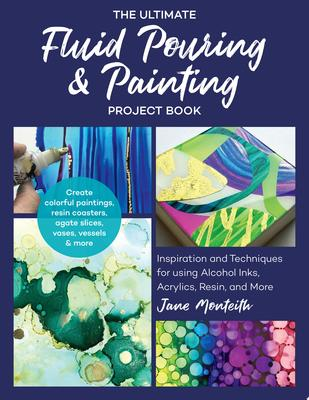 The Ultimate Fluid Pouring and Painting Project Book - Inspiration and Techniques for Using Alcohol Inks, Acrylics, Resin, and More; Create Colorful Paintings, Resin Coasters, Agate Slices, Vases, Vessels and More