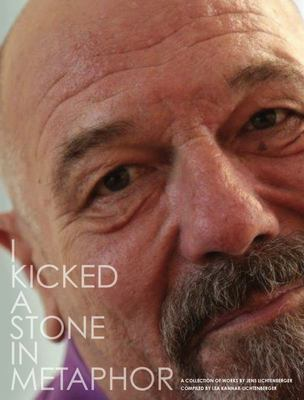I Kicked a Stone in Metaphor - A Collection of Works by Jens Lichtenberger Compiled by Lea Kannar-Lichtenberger