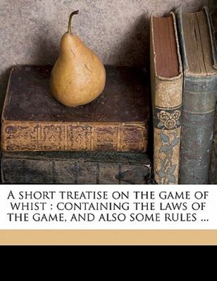 A Short Treatise on the Game of Whist - Containing the laws of the game, and also some Rules ...