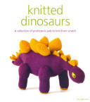 Knitted Dinosaurs : A Collection of Prehistoric Pals to Knit from Scratch