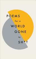 Poems for a World Gone to Sh*t : The Amazing Power of Poetry to Make Even the Most F**ked Up Times Feel Better