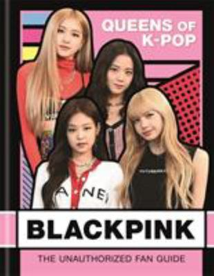 BlackPink: K-Pop Queens - The Unauthorized Fan Guide