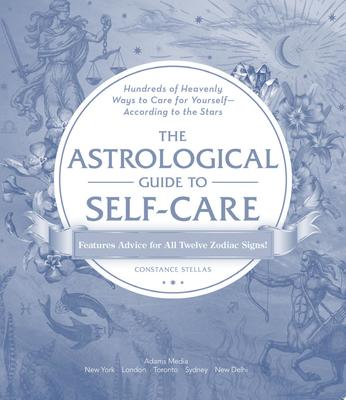 The Astrological Guide to Self-Care - Hundreds of Heavenly Ways to Care for Yourself--According to the Stars