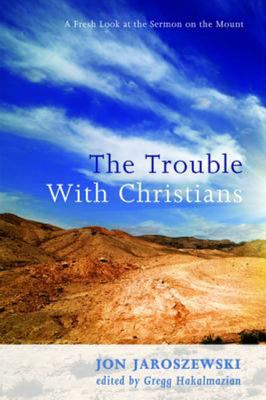 The Trouble with Christians - A Fresh Look at the Sermon on the Mount