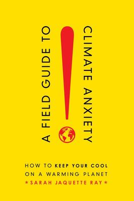 A Field Guide to Climate Anxiety - How to Keep Your Cool on a Warming Planet