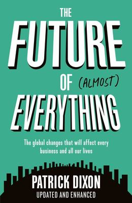 The Future of Almost Everything - The Global Changes That Will Affect Every Business and All Our Lives
