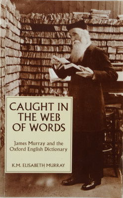 Caught in the Web of Words - James A. H. Murray and the Oxford English Dictionary