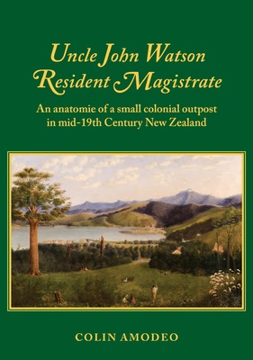 Uncle John Watson Resident Magistrate: An Anatomie of a Small Colonial Outpost in Mid-Century New Zealand