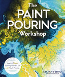 The Paint Pouring Workshop - Learn to Create Dazzling Abstract Art with Acrylic Pouring