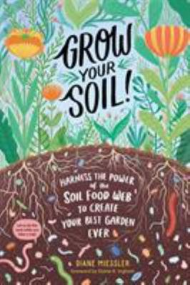 Grow Your Soil! - Harness the Power of Microbes to Create Your Best Garden Ever