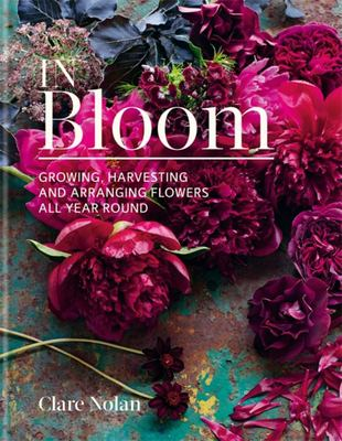 In Bloom: Flowers from the Garden - Growing, Harvesting and Arranging Homegrown Blooms All Year Round