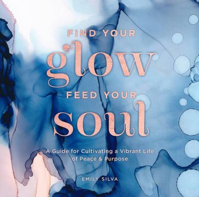 Find Your Glow, Feed Your Soul - A Guide for Cultivating a Vibrant Life of Peace and Purpose