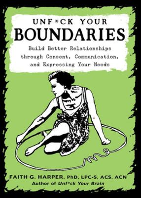 Unf*ck Your Boundaries - Build Better Relationships through Consent, Communication, and Expressing Your Needs