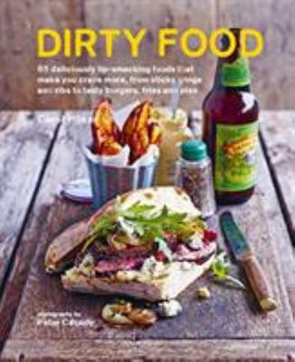 Dirty Food - 65 Deliciously Lip-Smacking Foods That Make You Crave More, from Sticky Wings and Ribs to Tasty Burgers, Fries and Pies