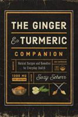 The Ginger and Turmeric Companion - Natural Recipes and Remedies for Everyday Health