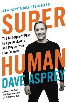 Super Human - The Bulletproof Plan to Age Backward and Maybe Even Live Forever