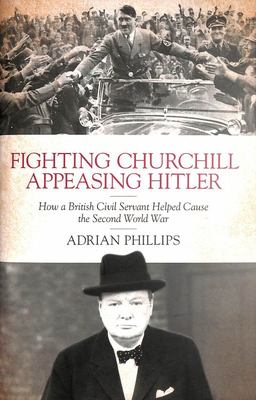 Fighting Churchill, Appeasing Hitler - How a British Civil Servant Helped Cause the Second World War