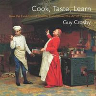 Cook, Taste, Learn - How the Evolution of Science Transformed the Art of Cooking