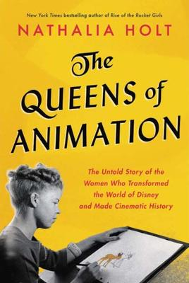 The Queens of Animation - The Untold Story of the Women Who Transformed the World of Disney and Made Cinematic History