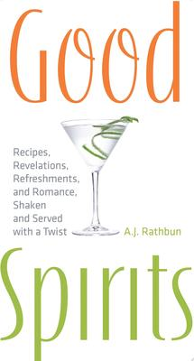 Good Spirits : Recipes, Revelations, Refreshments, and Romance, Shaken and Served with a Twist