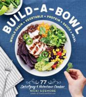 Build-a-Bowl Meals - 77 Satisfying and Nutritious Combos - Whole Grain + Vegetable + Protein + Sauce = Meal