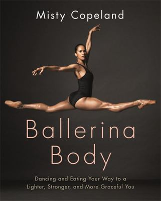 Ballerina Body : Dancing and Eating Your Way to a Lighter , Stronger , and More Graceful You