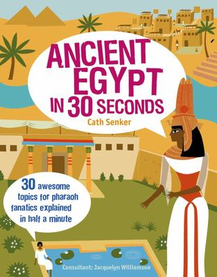 Ancient Egypt in 30 Seconds: 30 Awesome Topics for Pharaoh Fanatics Explained in Half a Minute