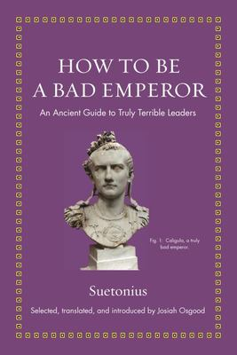 How to Be a Bad Emperor - An Ancient Guide to Truly Terrible Leaders