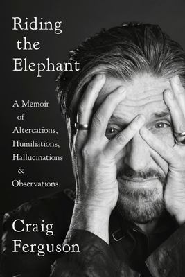 Riding the Elephant - A Memoir of Altercations, Humiliations, Hallucinations, and Observations