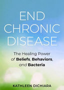 End Chronic Disease - The Healing Power of Beliefs, Behaviors, and Bacteria