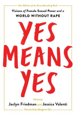 Yes Means Yes! - Visions of Female Sexual Power and a World Without Rape