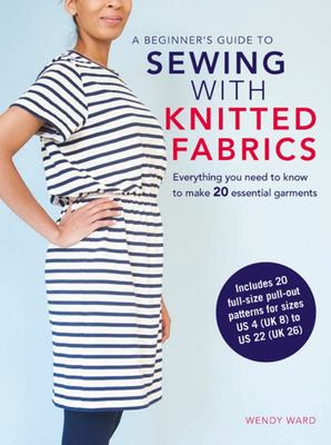 A Beginner's Guide to Sewing With Knitted Fabrics : Everything You Need to Know to Make 20 Essential Garments