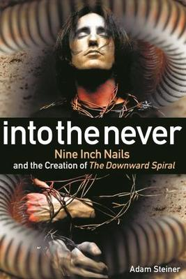 Into the Never - Nine Inch Nails and the Creation of the Downward Spiral