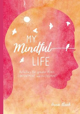 My Mindfulness Journal - Find Peace, Contentment, and Fulfilment with This Guide to Living More Mindfully