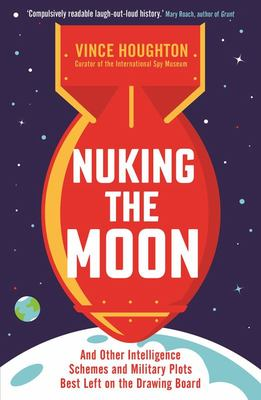 Nuking the Moon: And Other Intelligence Schemes and Military Plots Best Left on the Drawing Board