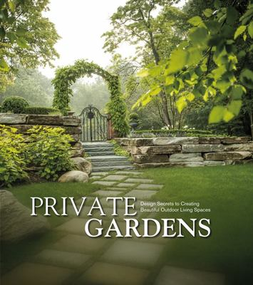 Private Gardens: Design Secrets to Creating Beautiful Outdoor Living Spaces (HB)