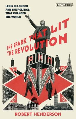 The Spark That Lit the Revolution - Lenin and the Politics That Changed the World